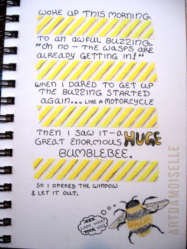 "Journal page decorated with yellow striped tape and a drawing of a bumblebee.  Text: ""Woke up this morning to an awful buzzing.  'Oh no -- the wasps are already getting in!' When I dared to get up the buzzing started again... like a motorcycle.  Then I saw it -- a HUGE great enormous bumblebee.  So I opened the window and let it out.""  The bee's thought bubble reads: ""Jeez, lady, what took you?"""